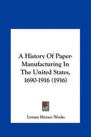 A History of Paper-Manufacturing in the United States, 1690-1916 (1916 by Lyman Horace Weeks