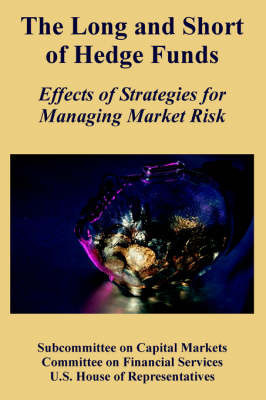 The Long and Short of Hedge Funds: Effects of Strategies for Managing Market Risk by Subcommittee on Capital Markets