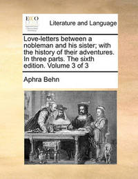 Love-Letters Between a Nobleman and His Sister; With the History of Their Adventures. in Three Parts. the Sixth Edition. Volume 3 of 3 by Aphra Behn