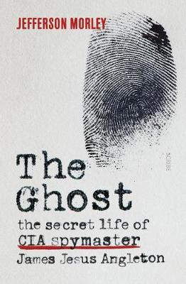The Ghost: The Secret Life of CIA Spymaster James Jesus Angleton by Jefferson Morley