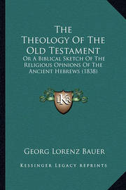 The Theology of the Old Testament: Or a Biblical Sketch of the Religious Opinions of the Ancient Hebrews (1838) by Georg Lorenz Bauer