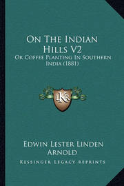 On the Indian Hills V2: Or Coffee Planting in Southern India (1881) by Edwin Lester Linden Arnold