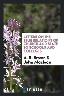 Letters on the True Relations of Church and State to Schools and Colleges by A B Brown