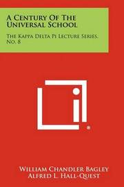 A Century of the Universal School: The Kappa Delta Pi Lecture Series, No. 8 by William Chandler Bagley