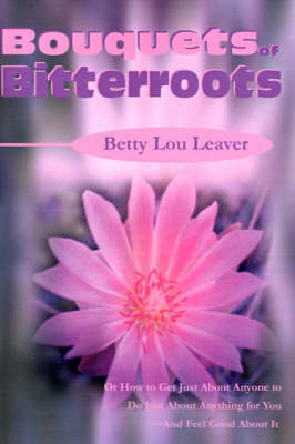 Bouquets of Bitterroots: Or How to Get Just about Anyone to Do Just about Anything for You--And Feel Good about It by Betty Lou Leaver (San Diego State University Jordan University of Science and Technology (Just) San Diego State University Jordan University of Scienc