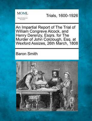 An Impartial Report of the Trial of William Congreve Alcock, and Henry Derenzy, Esqrs. for the Murder of John Colclough, Esq. at Wexford Assizes, 26th March, 1808 by Baron Smith