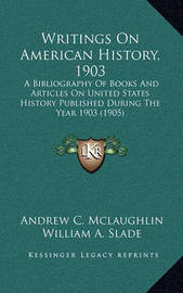 Writings on American History, 1903: A Bibliography of Books and Articles on United States History Published During the Year 1903 (1905) by Andrew Cunningham McLaughlin
