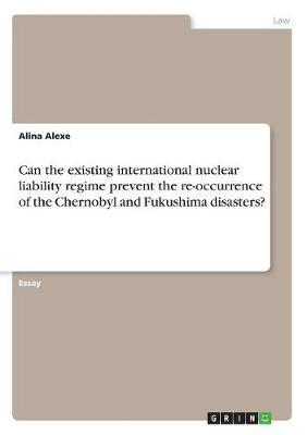 Can the Existing International Nuclear Liability Regime Prevent the Re-Occurrence of the Chernobyl and Fukushima Disasters? by Alina Alexe