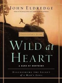 Wild at Heart Facilitator's Guide by John Eldredge