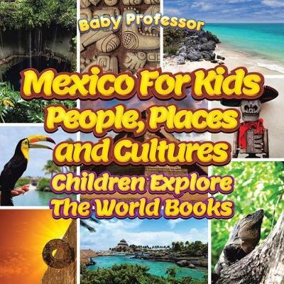 Mexico for Kids: People, Places and Cultures - Children Explore the World Books by Baby Professor