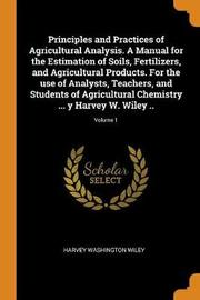 Principles and Practices of Agricultural Analysis. a Manual for the Estimation of Soils, Fertilizers, and Agricultural Products. for the Use of Analysts, Teachers, and Students of Agricultural Chemistry ... Y Harvey W. Wiley ..; Volume 1 by Harvey Washington Wiley