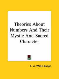 Theories about Numbers and Their Mystic and Sacred Character by Professor E A Wallis Budge, Sir