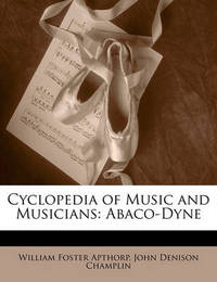 Cyclopedia of Music and Musicians: Abaco-Dyne by John Denison Champlin, Jr.