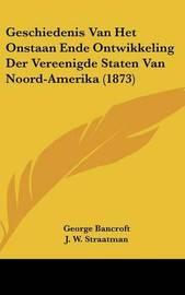 Geschiedenis Van Het Onstaan Ende Ontwikkeling Der Vereenigde Staten Van Noord-Amerika (1873) by George Bancroft