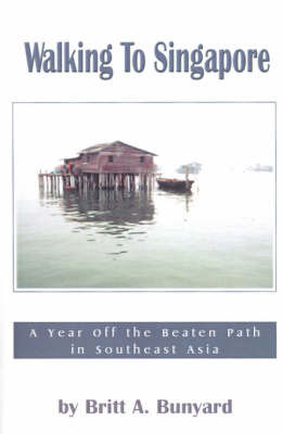 Walking to Singapore: A Year Off the Beaten Path in Southeast Asia by Britt Bunyard