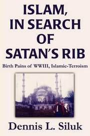 Islam, in Search of Satan's Rib: Birth Pains of Wwiii, Islamic-Terroism by Dennis L Siluk