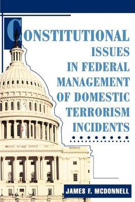 Constitutional Issues in Federal Management of Domestic Terrorism Incidents by James F. McDonnell image