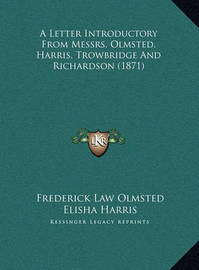 A Letter Introductory from Messrs. Olmsted, Harris, Trowbrida Letter Introductory from Messrs. Olmsted, Harris, Trowbridge and Richardson (1871) GE and Richardson (1871) by Frederick Law Olmsted, JR