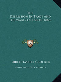 The Depression in Trade and the Wages of Labor (1886) the Depression in Trade and the Wages of Labor (1886) by Uriel Haskell Crocker