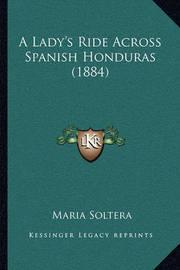 A Lady's Ride Across Spanish Honduras (1884) a Lady's Ride Across Spanish Honduras (1884) by Maria Soltera
