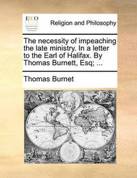 The Necessity of Impeaching the Late Ministry. in a Letter to the Earl of Halifax. by Thomas Burnett, Esq; by Thomas Burnet
