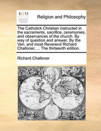 The Catholick Christian Instructed in the Sacraments, Sacrifice, Ceremonies, and Observances of the Church. by Way of Question and Answer. by the Ven. and Most Reverend Richard Challoner, ... the Thirteenth Edition. by Richard Challoner