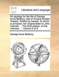 An Apology for the Life of George Anne Bellamy, Late of Covent-Garden Theatre. Written by Herself. to Which Is Annexed, Her Original Letter to John Calcraft, ... the Third Edition. in Five Volumes. ... Volume 5 of 5 by George Anne Bellamy