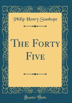 The Forty Five (Classic Reprint) by Philip Henry Stanhope