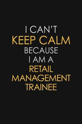 I Can't Keep Calm Because I Am A Retail Management Trainee by Blue Stone Publishers