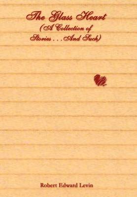 The Glass Heart (a Collection of Stories...and Such) by Robert Edward Levin