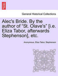 """Alec's Bride. by the Author of """"St. Olave's"""" [I.E. Eliza Tabor, Afterwards Stephenson], Etc. by * Anonymous"""