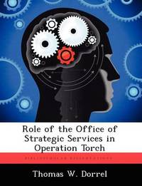 Role of the Office of Strategic Services in Operation Torch by Thomas W Dorrel