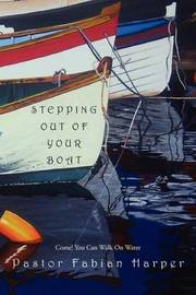 Stepping Out of Your Boat: Come! You Can Walk on Water by Pastor Fabian Harper
