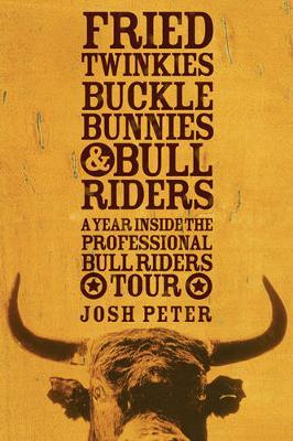 Fried Twinkies, Buckle Bunnies and Bull Riders by Josh Peter