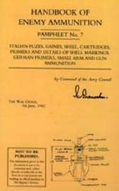 Handbook of Enemy Ammunition: War Office Pamphlet No 7; Italian Fuzes, Gaines, Shell, Cartridges, Primers and Details of Shell Markings German Primers, Small Arm and Gun Ammunition: No. 7 by War Office 5 June 1943 image