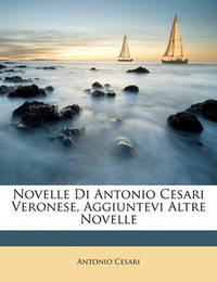 Novelle Di Antonio Cesari Veronese, Aggiuntevi Altre Novelle by Antonio Cesari