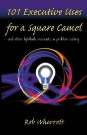 101 Executive Uses for a Square Camel by Rob Wherrett