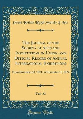 The Journal of the Society of Arts and Institutions in Union, and Official Record of Annual International Exhibitions, Vol. 22 by Great Britain Royal Society of Arts