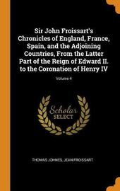 Sir John Froissart's Chronicles of England, France, Spain, and the Adjoining Countries, from the Latter Part of the Reign of Edward II. to the Coronation of Henry IV; Volume 4 by Thomas Johnes