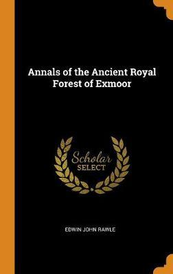 Annals of the Ancient Royal Forest of Exmoor by Edwin John Rawle