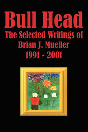 Bull Head: The Selected Writings of Brian J. Mueller 1991 2001 by Brian J. Mueller