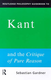 Routledge Philosophy GuideBook to Kant and the Critique of Pure Reason by Sebastian Gardner