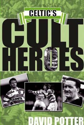 Celtic's Cult Heroes by David Potter