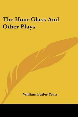 The Hour Glass and Other Plays by William Butler Yeats
