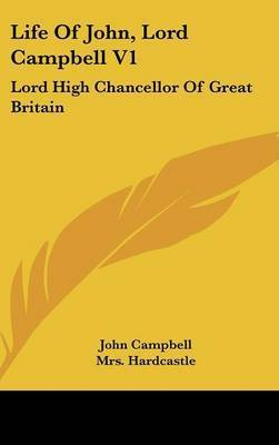 Life of John, Lord Campbell V1: Lord High Chancellor of Great Britain: Consisting of a Selection from His Autobiography, Diary and Letters (1881) by John Campbell