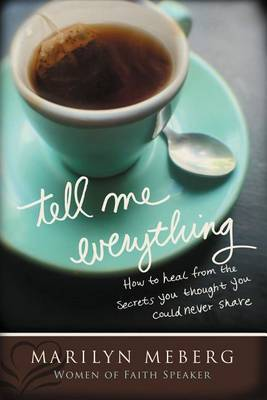 Tell Me Everything: How You Can Heal from the Secrets You Thought You'd Never Share by Marilyn Meberg