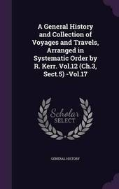 A General History and Collection of Voyages and Travels, Arranged in Systematic Order by R. Kerr. Vol.12 (Ch.3, Sect.5) -Vol.17 by General History