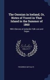 The Oxonian in Iceland, Or, Notes of Travel in That Island in the Summer of 1860 by Frederick Metcalfe