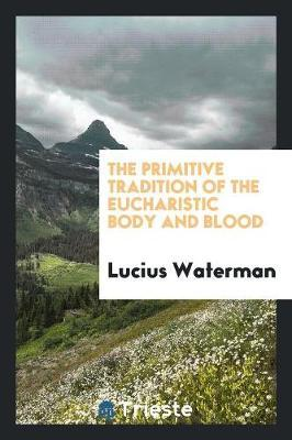 The Primitive Tradition of the Eucharistic Body and Blood by Lucius Waterman