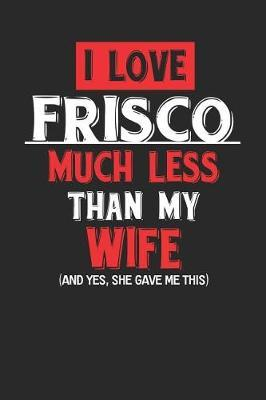 I Love Frisco Much Less Than My Wife (and Yes, She Gave Me This) by Maximus Designs